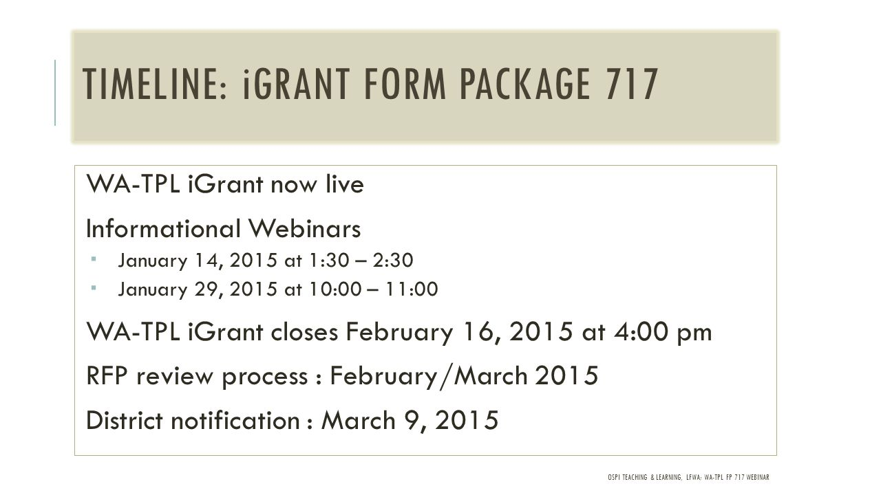 OSPI TEACHING & LEARNING, LFWA; WA-TPL FP 717 WEBINAR TIMELINE: iGRANT FORM PACKAGE 717 WA-TPL iGrant now live Informational Webinars  January 14, 2015 at 1:30 – 2:30  January 29, 2015 at 10:00 – 11:00 WA-TPL iGrant closes February 16, 2015 at 4:00 pm RFP review process : February/March 2015 District notification : March 9, 2015