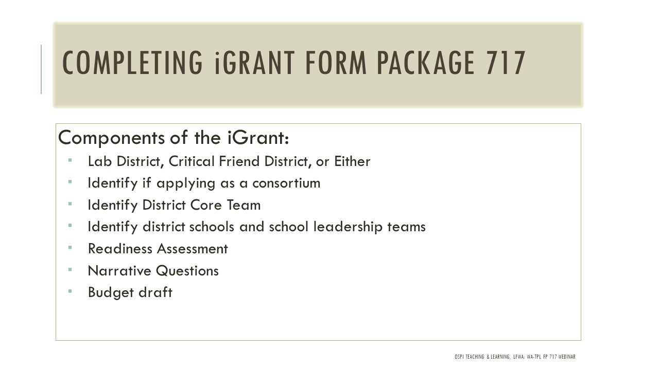 OSPI TEACHING & LEARNING, LFWA; WA-TPL FP 717 WEBINAR COMPLETING iGRANT FORM PACKAGE 717 Components of the iGrant:  Lab District, Critical Friend District, or Either  Identify if applying as a consortium  Identify District Core Team  Identify district schools and school leadership teams  Readiness Assessment  Narrative Questions  Budget draft