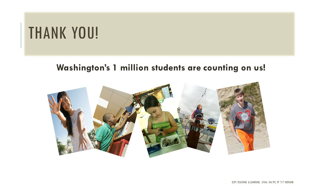 OSPI TEACHING & LEARNING, LFWA; WA-TPL FP 717 WEBINAR THANK YOU! Washington's 1 million students are counting on us!