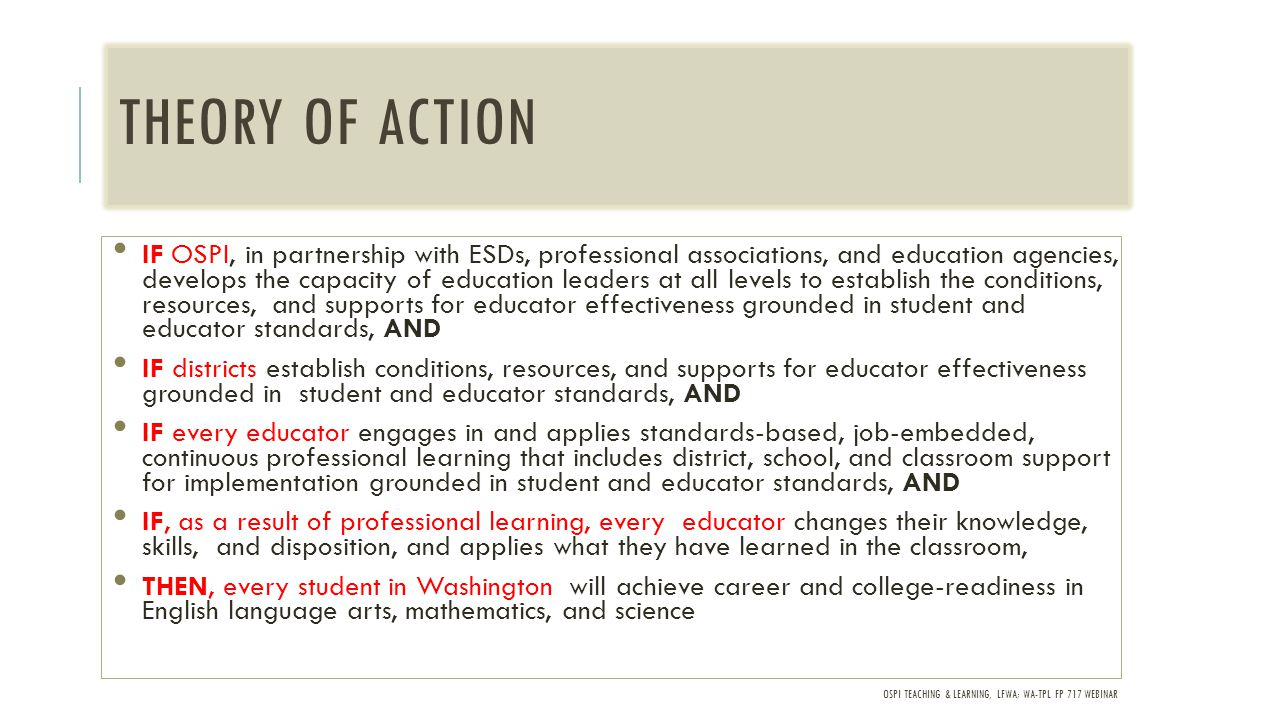 OSPI TEACHING & LEARNING, LFWA; WA-TPL FP 717 WEBINAR THEORY OF ACTION IF OSPI, in partnership with ESDs, professional associations, and education agencies, develops the capacity of education leaders at all levels to establish the conditions, resources, and supports for educator effectiveness grounded in student and educator standards, AND IF districts establish conditions, resources, and supports for educator effectiveness grounded in student and educator standards, AND IF every educator engages in and applies standards-based, job-embedded, continuous professional learning that includes district, school, and classroom support for implementation grounded in student and educator standards, AND IF, as a result of professional learning, every educator changes their knowledge, skills, and disposition, and applies what they have learned in the classroom, THEN, every student in Washington will achieve career and college-readiness in English language arts, mathematics, and science