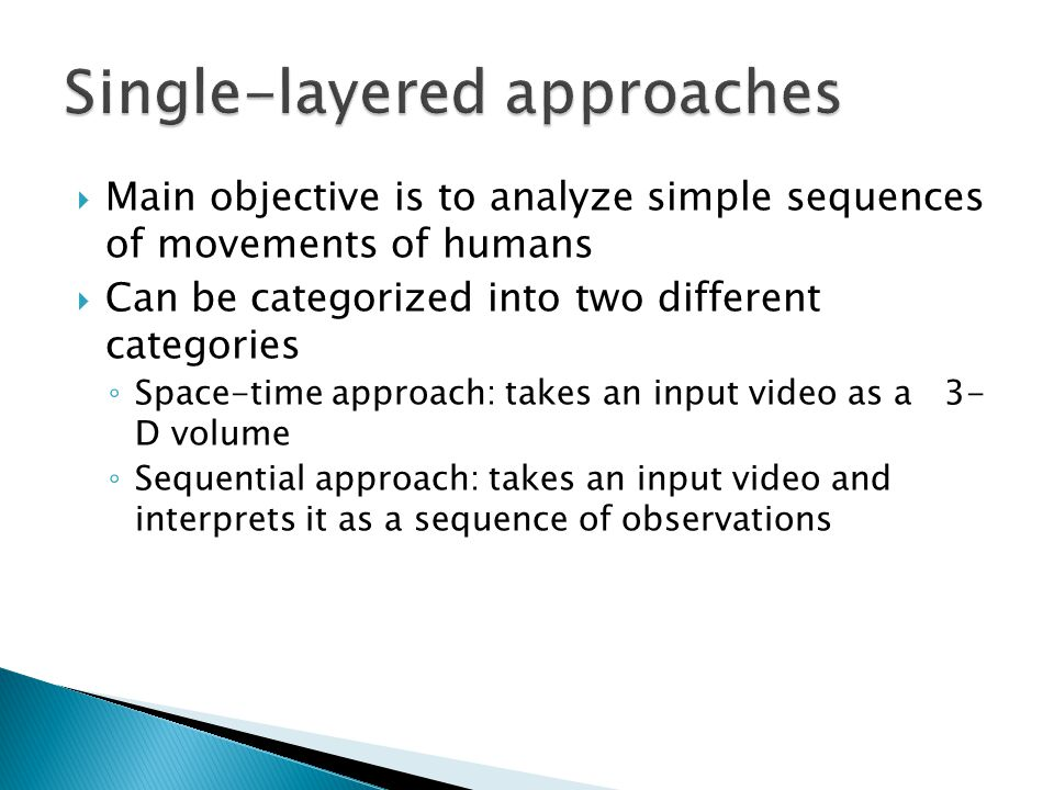  Main objective is to analyze simple sequences of movements of humans  Can be categorized into two different categories ◦ Space-time approach: takes an input video as a 3- D volume ◦ Sequential approach: takes an input video and interprets it as a sequence of observations