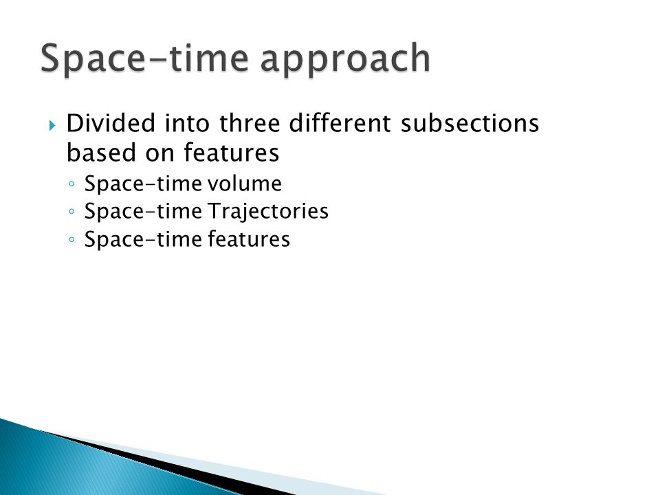  Divided into three different subsections based on features ◦ Space-time volume ◦ Space-time Trajectories ◦ Space-time features