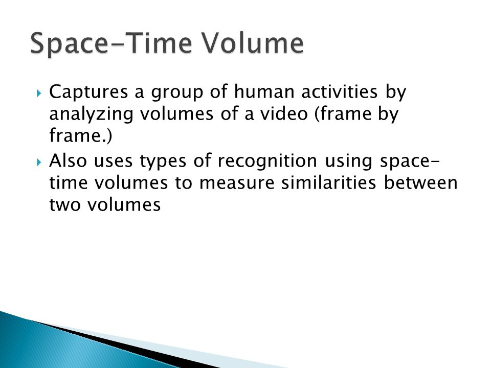  Captures a group of human activities by analyzing volumes of a video (frame by frame.)  Also uses types of recognition using space- time volumes to measure similarities between two volumes