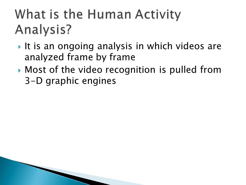  Captures a group of human activities by analyzing volumes of a video (frame by frame.)  Also uses types of recognition using space- time volumes to measure similarities between two volumes