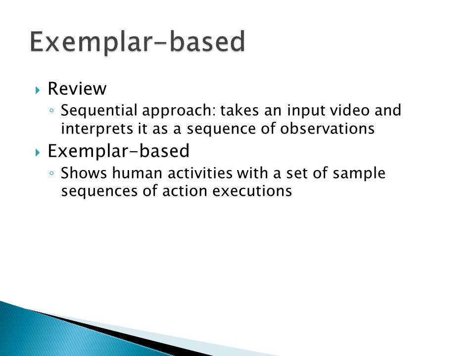  Review ◦ Sequential approach: takes an input video and interprets it as a sequence of observations  Exemplar-based ◦ Shows human activities with a set of sample sequences of action executions