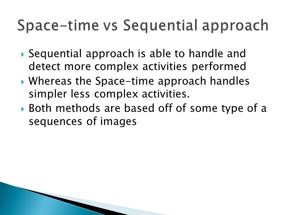  Sequential approach is able to handle and detect more complex activities performed  Whereas the Space-time approach handles simpler less complex activities.