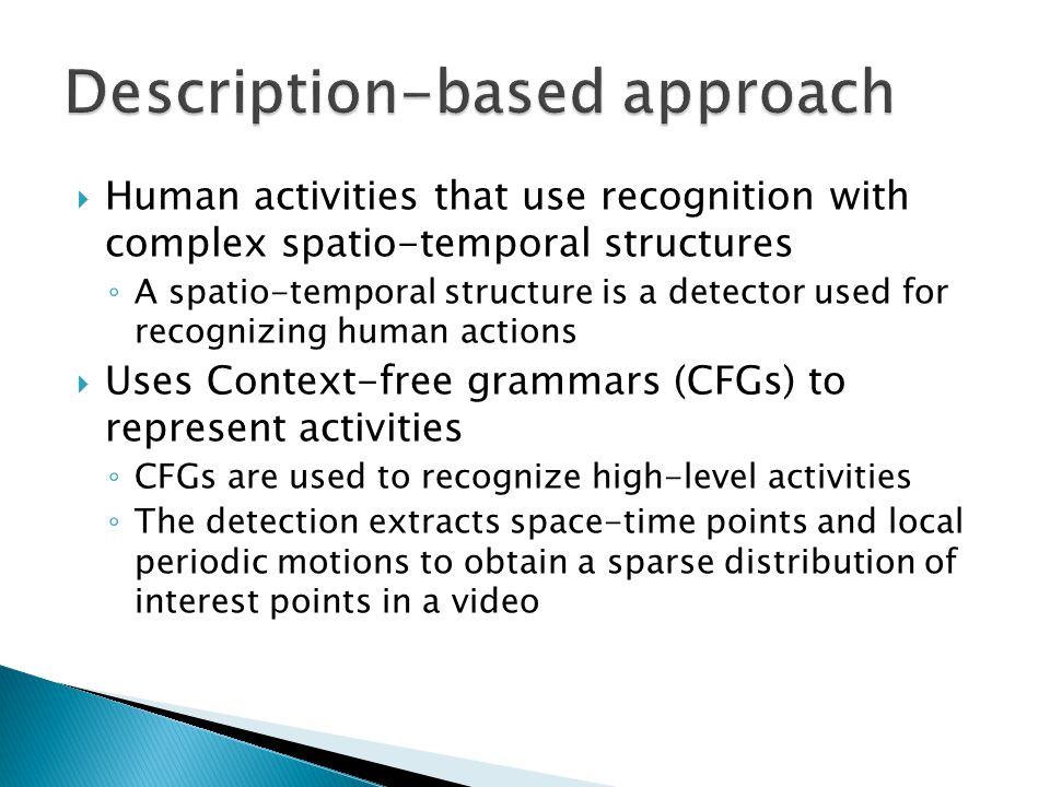  Human activities that use recognition with complex spatio-temporal structures ◦ A spatio-temporal structure is a detector used for recognizing human actions  Uses Context-free grammars (CFGs) to represent activities ◦ CFGs are used to recognize high-level activities ◦ The detection extracts space-time points and local periodic motions to obtain a sparse distribution of interest points in a video