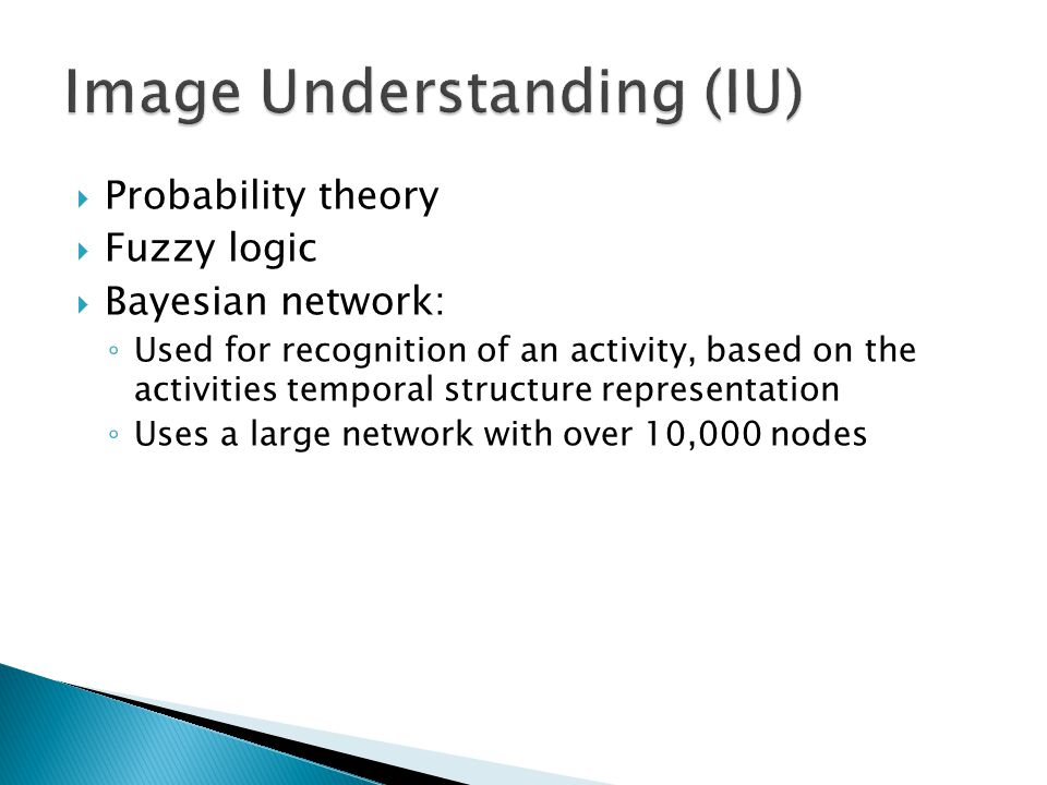  Probability theory  Fuzzy logic  Bayesian network: ◦ Used for recognition of an activity, based on the activities temporal structure representation ◦ Uses a large network with over 10,000 nodes