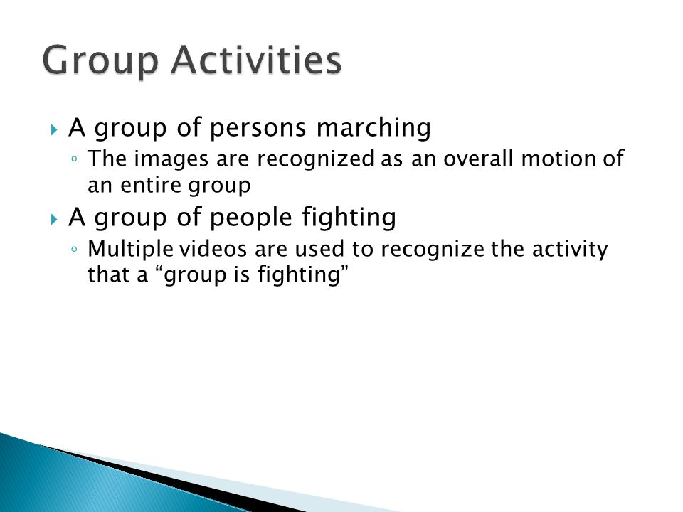  A group of persons marching ◦ The images are recognized as an overall motion of an entire group  A group of people fighting ◦ Multiple videos are used to recognize the activity that a group is fighting