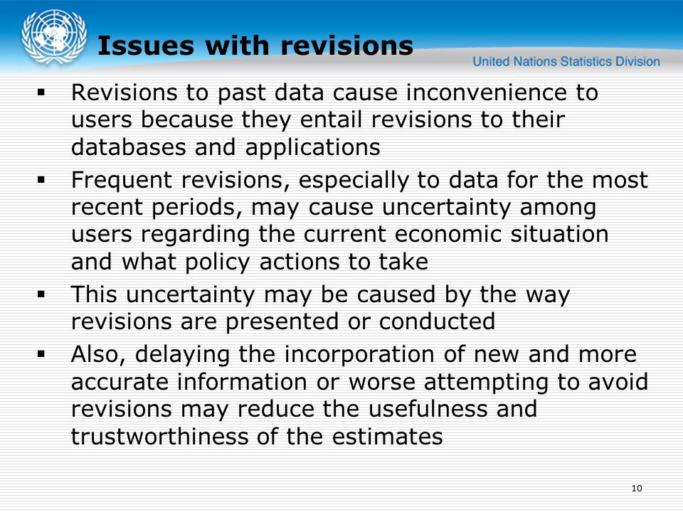  Revisions to past data cause inconvenience to users because they entail revisions to their databases and applications  Frequent revisions, especially to data for the most recent periods, may cause uncertainty among users regarding the current economic situation and what policy actions to take  This uncertainty may be caused by the way revisions are presented or conducted  Also, delaying the incorporation of new and more accurate information or worse attempting to avoid revisions may reduce the usefulness and trustworthiness of the estimates 10 Issues with revisions