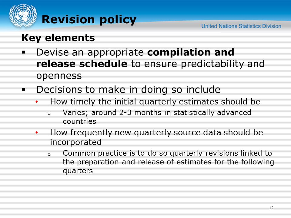 Revision policy  Devise an appropriate compilation and release schedule to ensure predictability and openness  Decisions to make in doing so include How timely the initial quarterly estimates should be  Varies; around 2-3 months in statistically advanced countries How frequently new quarterly source data should be incorporated  Common practice is to do so quarterly revisions linked to the preparation and release of estimates for the following quarters 12 Key elements