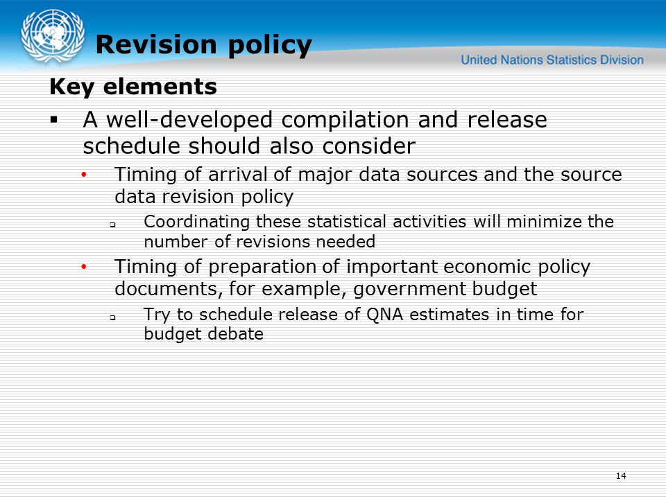Revision policy  A well-developed compilation and release schedule should also consider Timing of arrival of major data sources and the source data revision policy  Coordinating these statistical activities will minimize the number of revisions needed Timing of preparation of important economic policy documents, for example, government budget  Try to schedule release of QNA estimates in time for budget debate 14 Key elements
