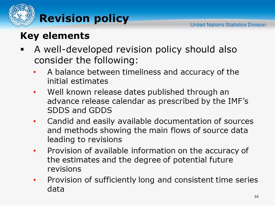 Revision policy  A well-developed revision policy should also consider the following: A balance between timeliness and accuracy of the initial estimates Well known release dates published through an advance release calendar as prescribed by the IMF's SDDS and GDDS Candid and easily available documentation of sources and methods showing the main flows of source data leading to revisions Provision of available information on the accuracy of the estimates and the degree of potential future revisions Provision of sufficiently long and consistent time series data 16 Key elements