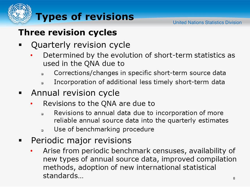 Types of revisions  Quarterly revision cycle Determined by the evolution of short-term statistics as used in the QNA due to  Corrections/changes in specific short-term source data  Incorporation of additional less timely short-term data  Annual revision cycle Revisions to the QNA are due to  Revisions to annual data due to incorporation of more reliable annual source data into the quarterly estimates  Use of benchmarking procedure  Periodic major revisions Arise from periodic benchmark censuses, availability of new types of annual source data, improved compilation methods, adoption of new international statistical standards… 8 Three revision cycles