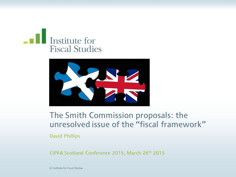 © Institute for Fiscal Studies Conclusions Updating the fiscal framework to account for further devolution is important – for responsibility, fairness, and incentives But it looks like cannot satisfy all Smith Commission principles –And no detriment principles not so sensible in practise as on paper Devolution necessarily involves budget risks –Policymakers should focus on ensuring the system is workable and risks shared sensibly between UK and Scottish govt –Politics is key: Will two governments design and operate a system in good faith.
