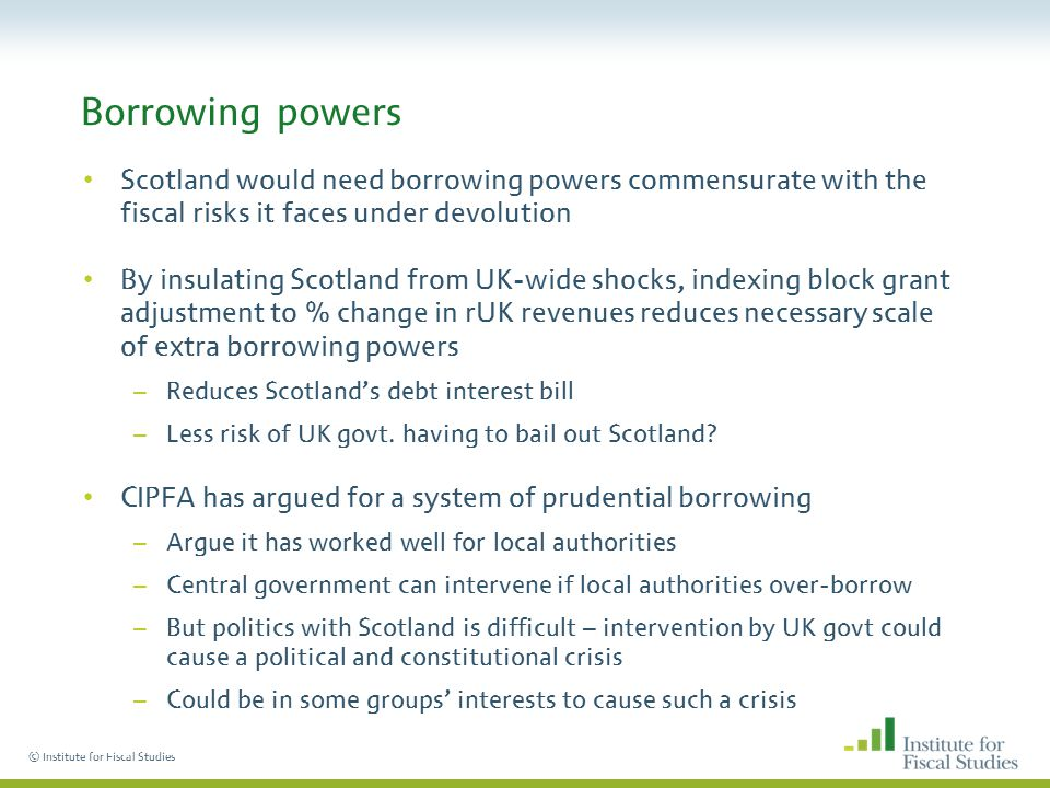 © Institute for Fiscal Studies Borrowing powers Scotland would need borrowing powers commensurate with the fiscal risks it faces under devolution By insulating Scotland from UK-wide shocks, indexing block grant adjustment to % change in rUK revenues reduces necessary scale of extra borrowing powers –Reduces Scotland's debt interest bill –Less risk of UK govt.