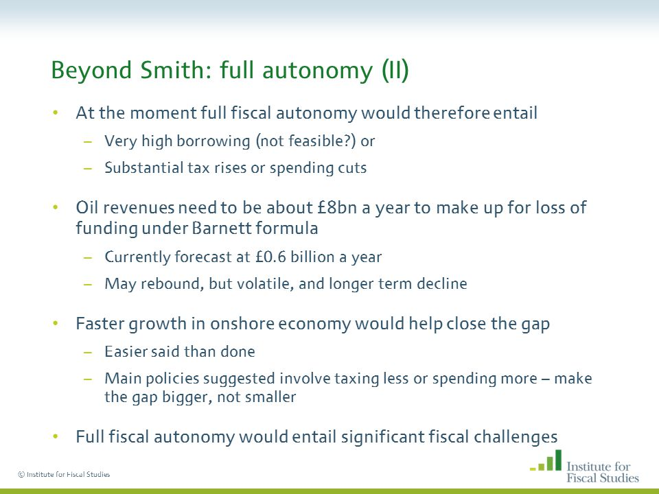 © Institute for Fiscal Studies Beyond Smith: full autonomy (II) At the moment full fiscal autonomy would therefore entail –Very high borrowing (not feasible ) or –Substantial tax rises or spending cuts Oil revenues need to be about £8bn a year to make up for loss of funding under Barnett formula –Currently forecast at £0.6 billion a year –May rebound, but volatile, and longer term decline Faster growth in onshore economy would help close the gap –Easier said than done –Main policies suggested involve taxing less or spending more – make the gap bigger, not smaller Full fiscal autonomy would entail significant fiscal challenges