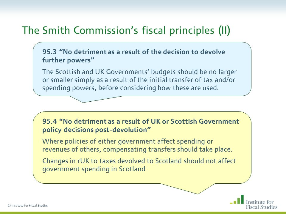 © Institute for Fiscal Studies The Smith Commission's fiscal principles (II) 95.3 No detriment as a result of the decision to devolve further powers The Scottish and UK Governments' budgets should be no larger or smaller simply as a result of the initial transfer of tax and/or spending powers, before considering how these are used.