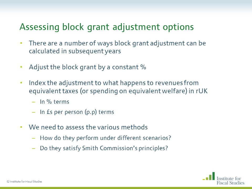 © Institute for Fiscal Studies Assessing block grant adjustment options There are a number of ways block grant adjustment can be calculated in subsequent years Adjust the block grant by a constant % Index the adjustment to what happens to revenues from equivalent taxes (or spending on equivalent welfare) in rUK –In % terms –In £s per person (p.p) terms We need to assess the various methods –How do they perform under different scenarios.