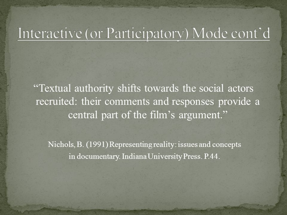 """Textual authority shifts towards the social actors recruited: their comments and responses provide a central part of the film's argument."" Nichols, B"