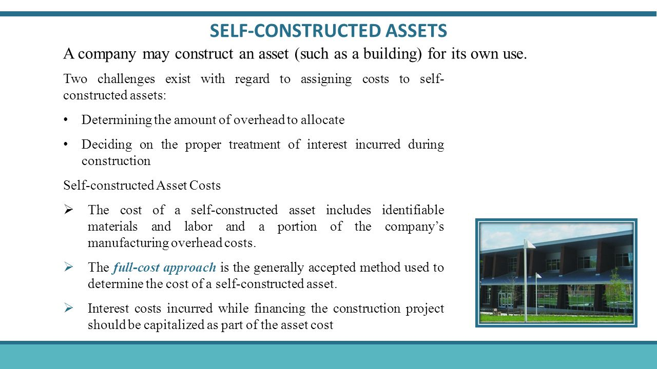 Two challenges exist with regard to assigning costs to self- constructed assets: Determining the amount of overhead to allocate Deciding on the proper treatment of interest incurred during construction Self-constructed Asset Costs  The cost of a self-constructed asset includes identifiable materials and labor and a portion of the company's manufacturing overhead costs.