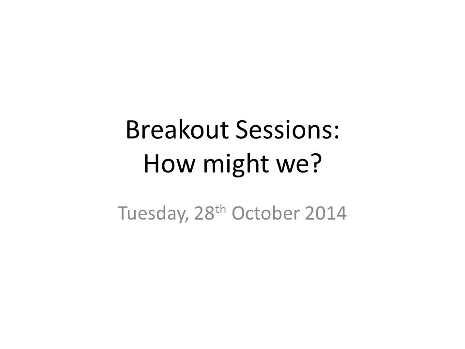 Breakout Sessions: How might we Tuesday, 28 th October 2014