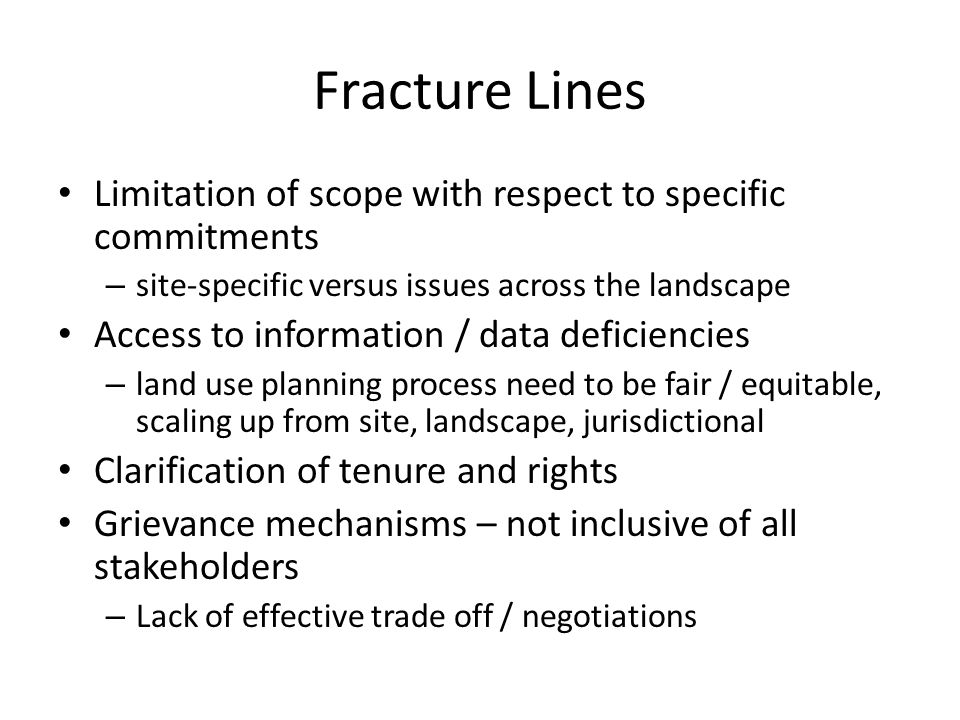 Fracture Lines Limitation of scope with respect to specific commitments – site-specific versus issues across the landscape Access to information / data deficiencies – land use planning process need to be fair / equitable, scaling up from site, landscape, jurisdictional Clarification of tenure and rights Grievance mechanisms – not inclusive of all stakeholders – Lack of effective trade off / negotiations