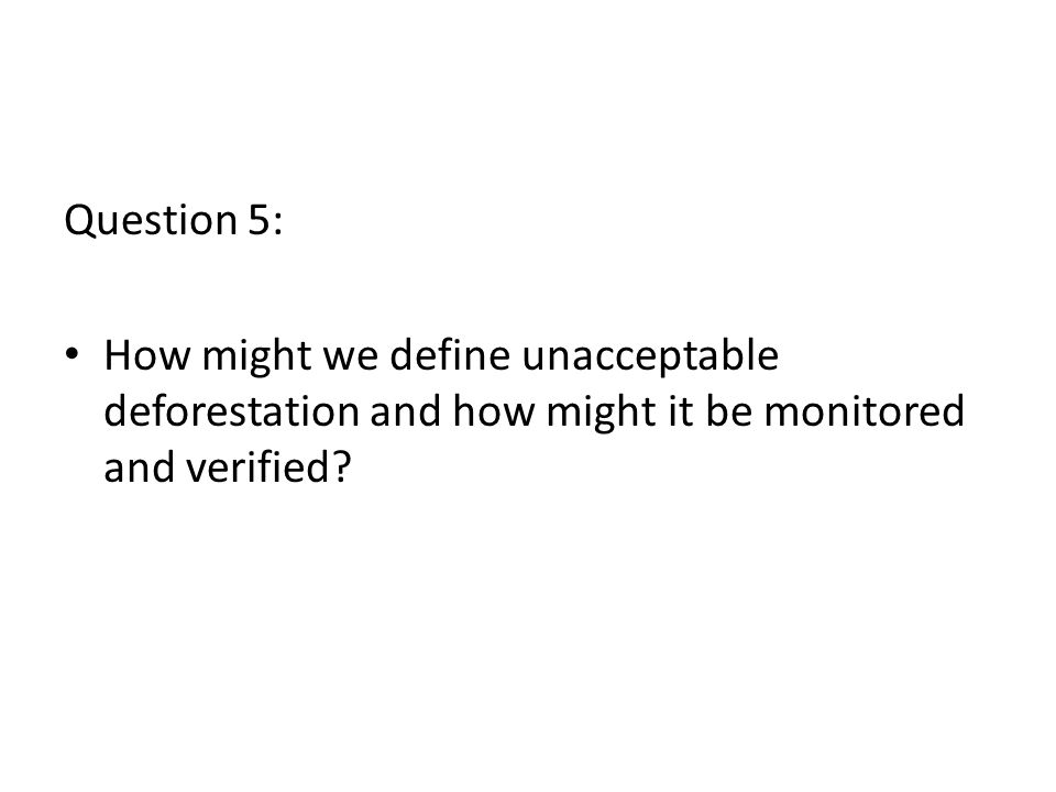 Question 5: How might we define unacceptable deforestation and how might it be monitored and verified
