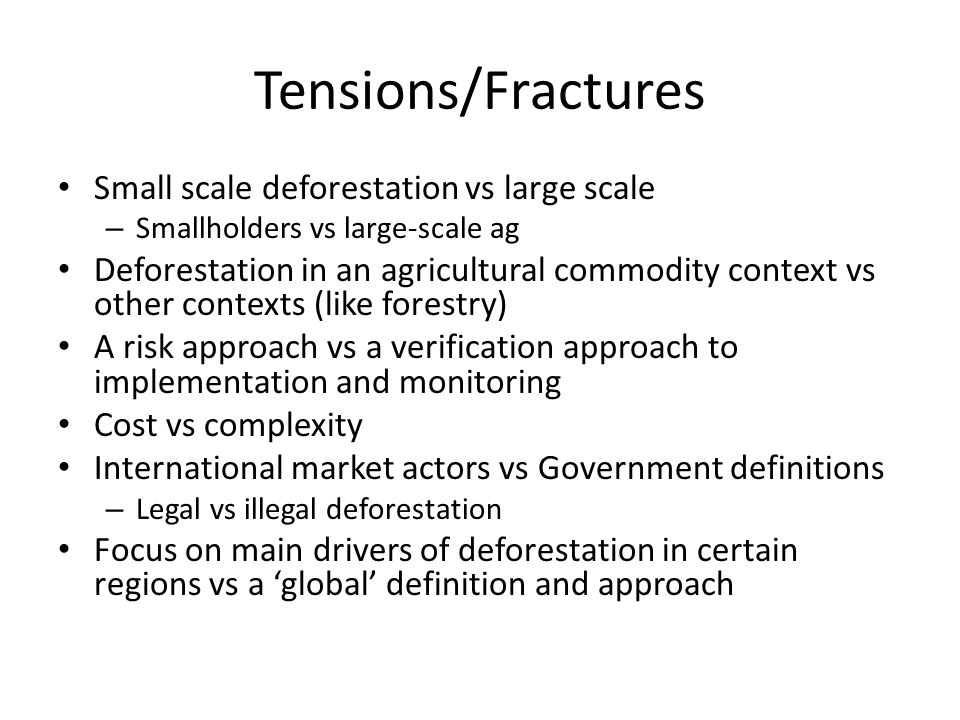 Tensions/Fractures Small scale deforestation vs large scale – Smallholders vs large-scale ag Deforestation in an agricultural commodity context vs other contexts (like forestry) A risk approach vs a verification approach to implementation and monitoring Cost vs complexity International market actors vs Government definitions – Legal vs illegal deforestation Focus on main drivers of deforestation in certain regions vs a 'global' definition and approach