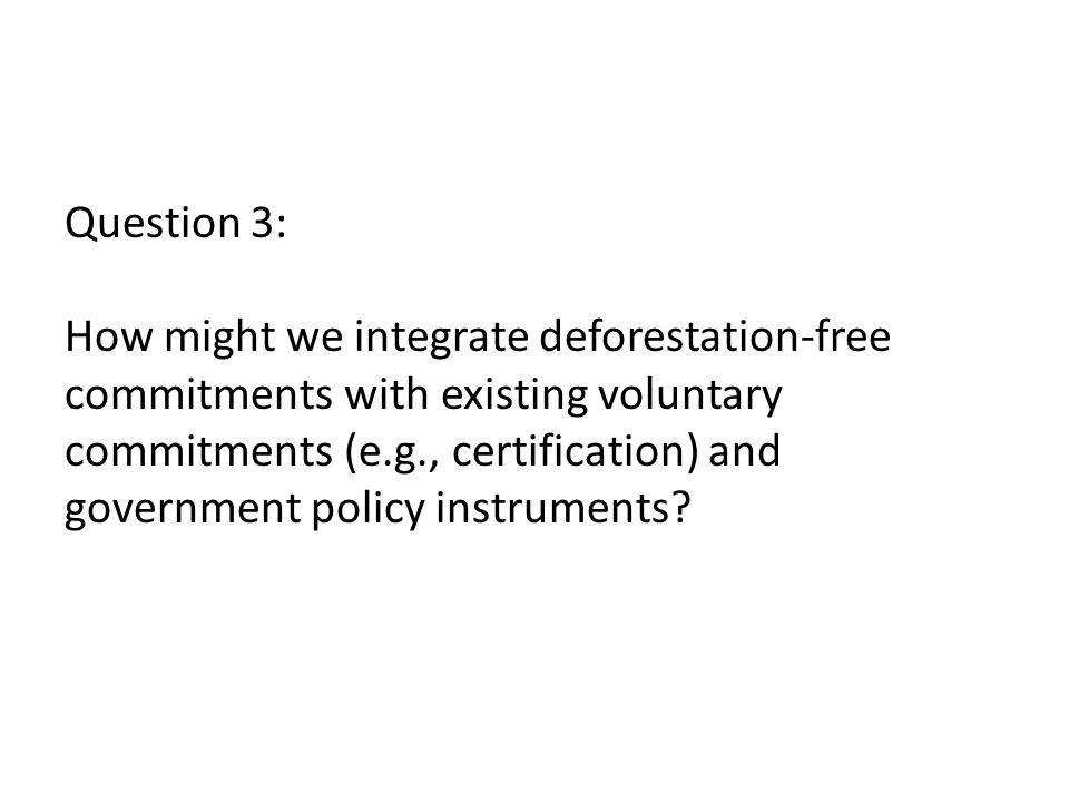 Question 3: How might we integrate deforestation-free commitments with existing voluntary commitments (e.g., certification) and government policy instruments