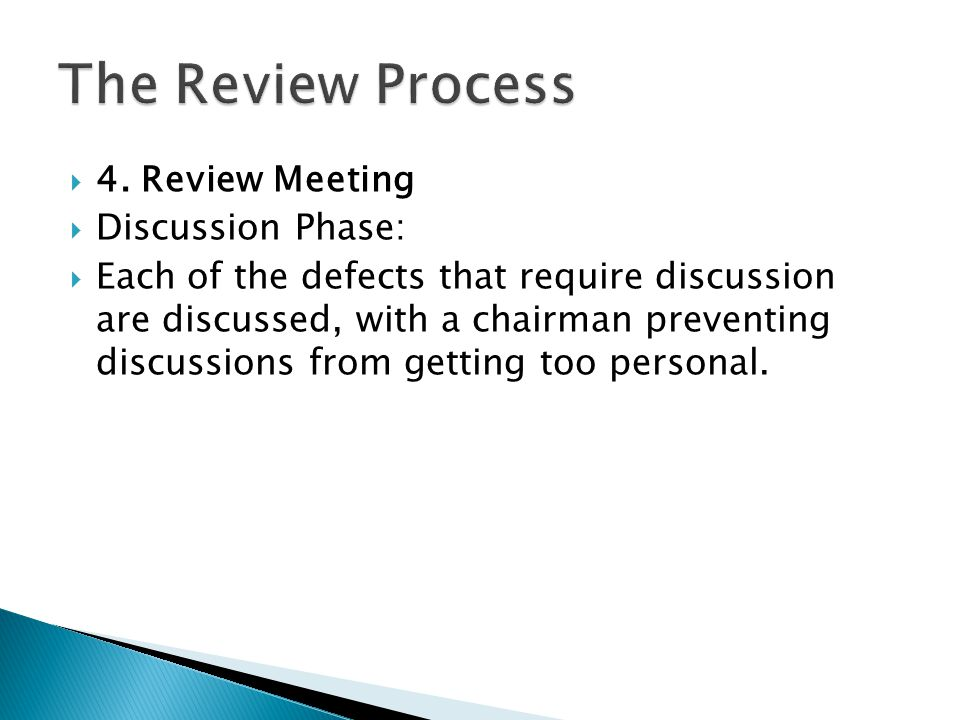  4. Review Meeting  Discussion Phase:  Each of the defects that require discussion are discussed, with a chairman preventing discussions from getti