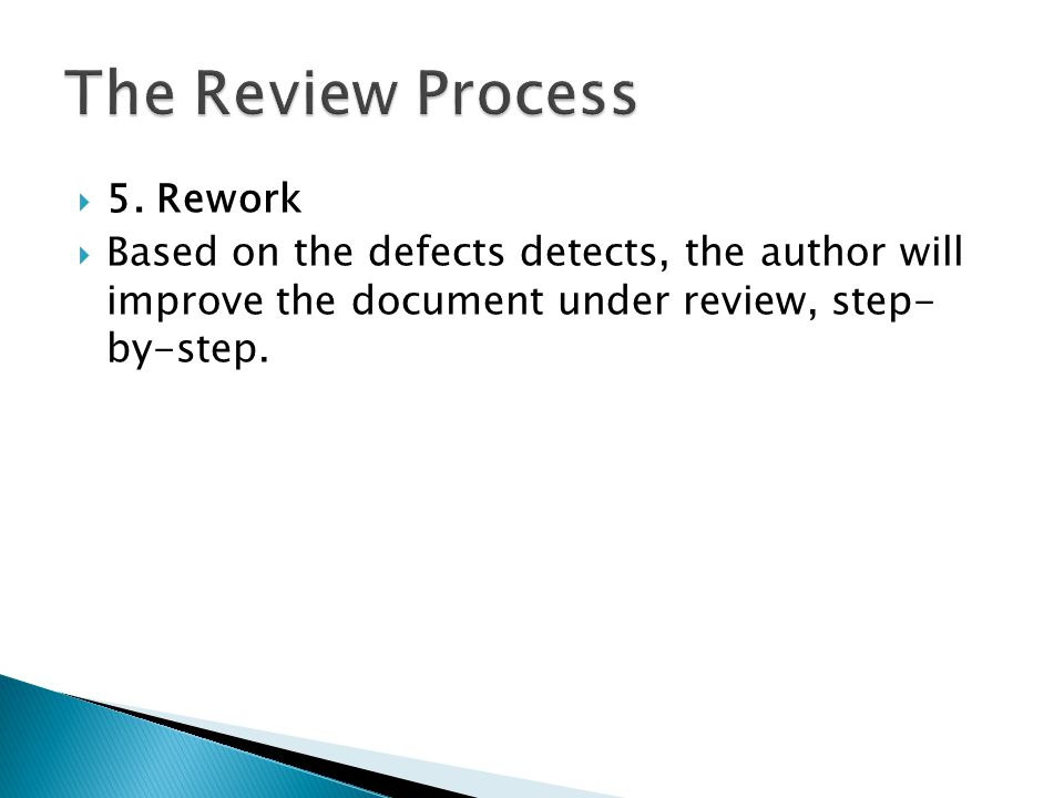  5. Rework  Based on the defects detects, the author will improve the document under review, step- by-step.
