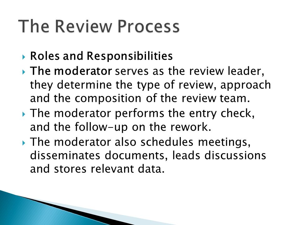  Roles and Responsibilities  The moderator serves as the review leader, they determine the type of review, approach and the composition of the review team.