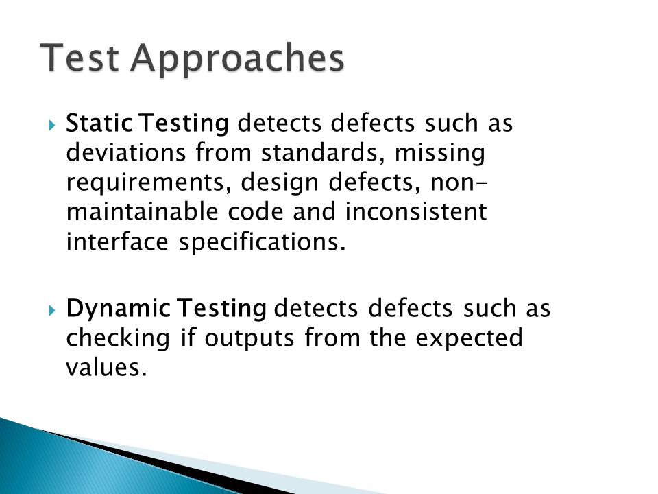  Static Testing detects defects such as deviations from standards, missing requirements, design defects, non- maintainable code and inconsistent interface specifications.