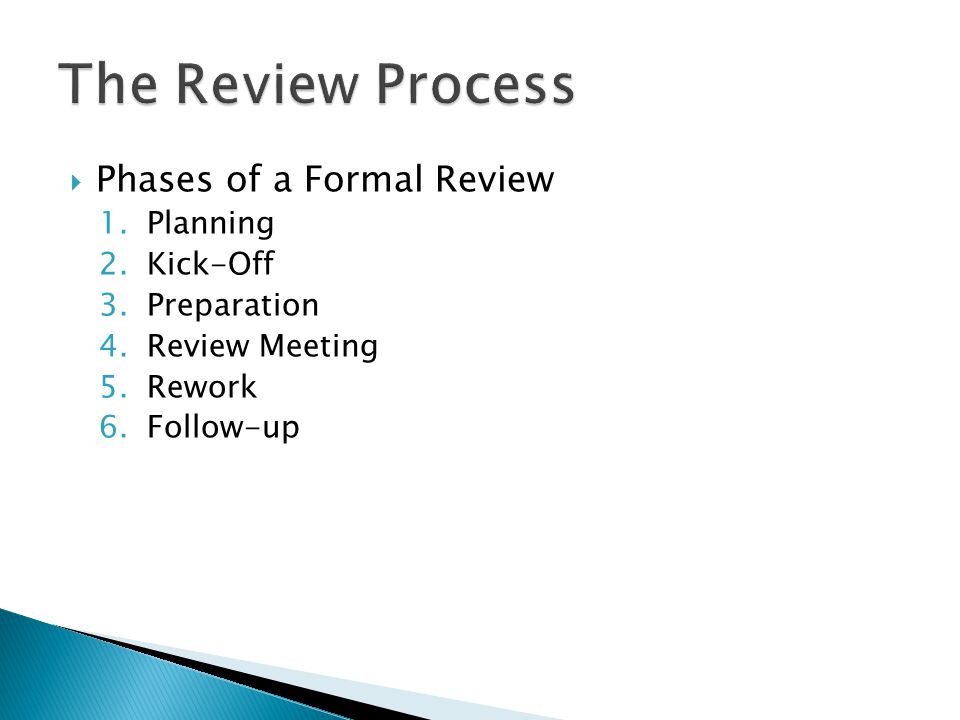  Phases of a Formal Review 1.Planning 2.Kick-Off 3.Preparation 4.Review Meeting 5.Rework 6.Follow-up