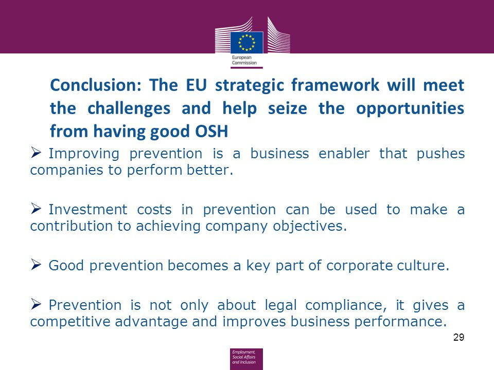 Conclusion: The EU strategic framework will meet the challenges and help seize the opportunities from having good OSH  Improving prevention is a busi
