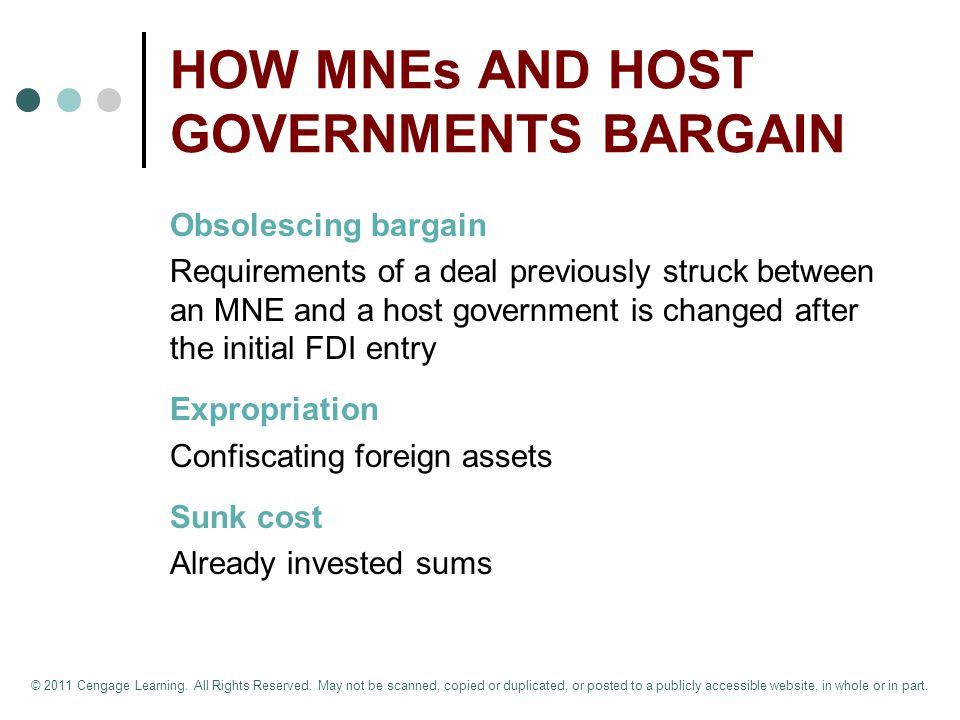 HOW MNEs AND HOST GOVERNMENTS BARGAIN Obsolescing bargain Requirements of a deal previously struck between an MNE and a host government is changed after the initial FDI entry Expropriation Confiscating foreign assets Sunk cost Already invested sums