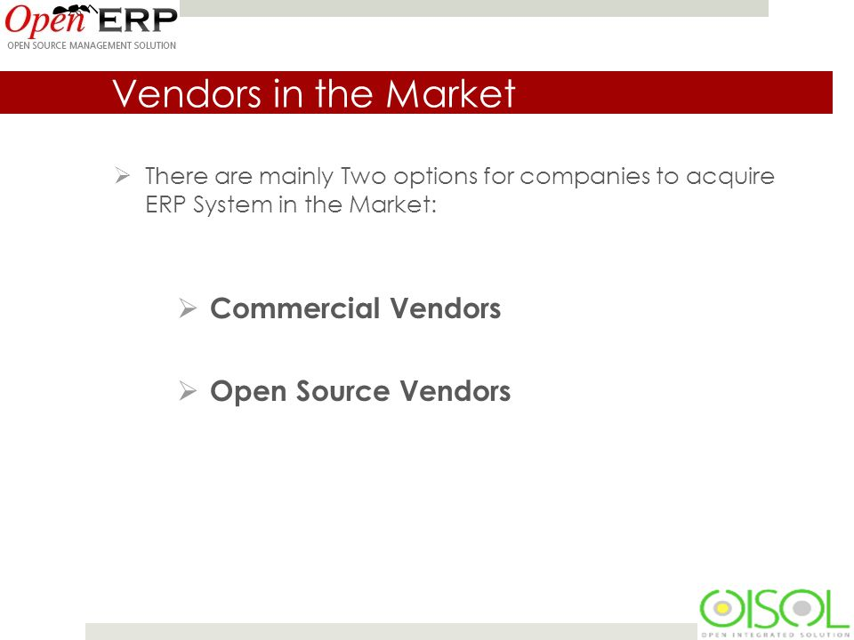 Vendors in the Market  There are mainly Two options for companies to acquire ERP System in the Market:  Commercial Vendors  Open Source Vendors