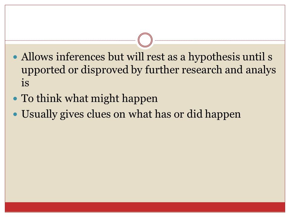 Allows inferences but will rest as a hypothesis until s upported or disproved by further research and analys is To think what might happen Usually gives clues on what has or did happen