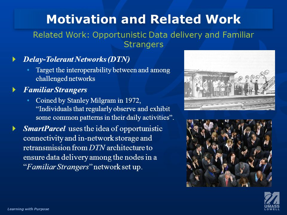 Learning with Purpose Delay-Tolerant Networks (DTN) Target the interoperability between and among challenged networks Familiar Strangers Coined by Stanley Milgram in 1972, Individuals that regularly observe and exhibit some common patterns in their daily activities .