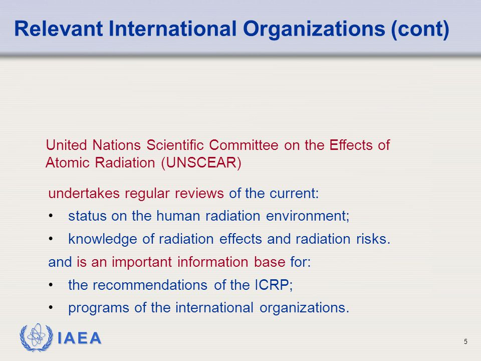 IAEA 6 The functions of the International Atomic Energy Agency (IAEA) include: Relevant International Organizations (cont) verifying the peaceful uses of atomic energy; promoting safety; enabling the transfer of technology; establishing standards of safety and to provide for their application; facilitating the establishment of conventions.