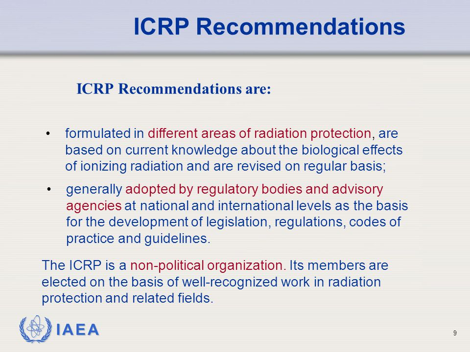 IAEA 20 Food and Agriculture Organization of the United Nations (FAO); Basic Safety Standards The International Basic Safety Standards for Protection Against Ionising Radiation and for the Safety of Radiation Sources (BSS) are jointly formulated and sponsored (expected by end 2012) by the: International Atomic Energy Agency (IAEA); International Labour Organization (ILO); Nuclear Energy Agency of the OECD (NEA); Pan American Health Organization (PAHO), and World Health Organization (WHO).