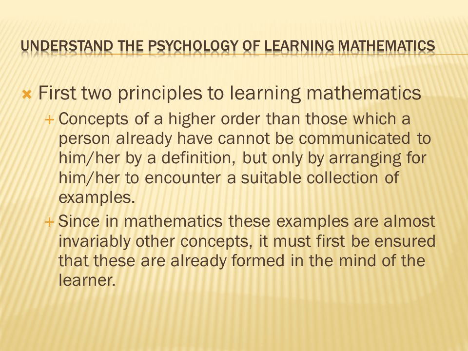  First two principles to learning mathematics  Concepts of a higher order than those which a person already have cannot be communicated to him/her b