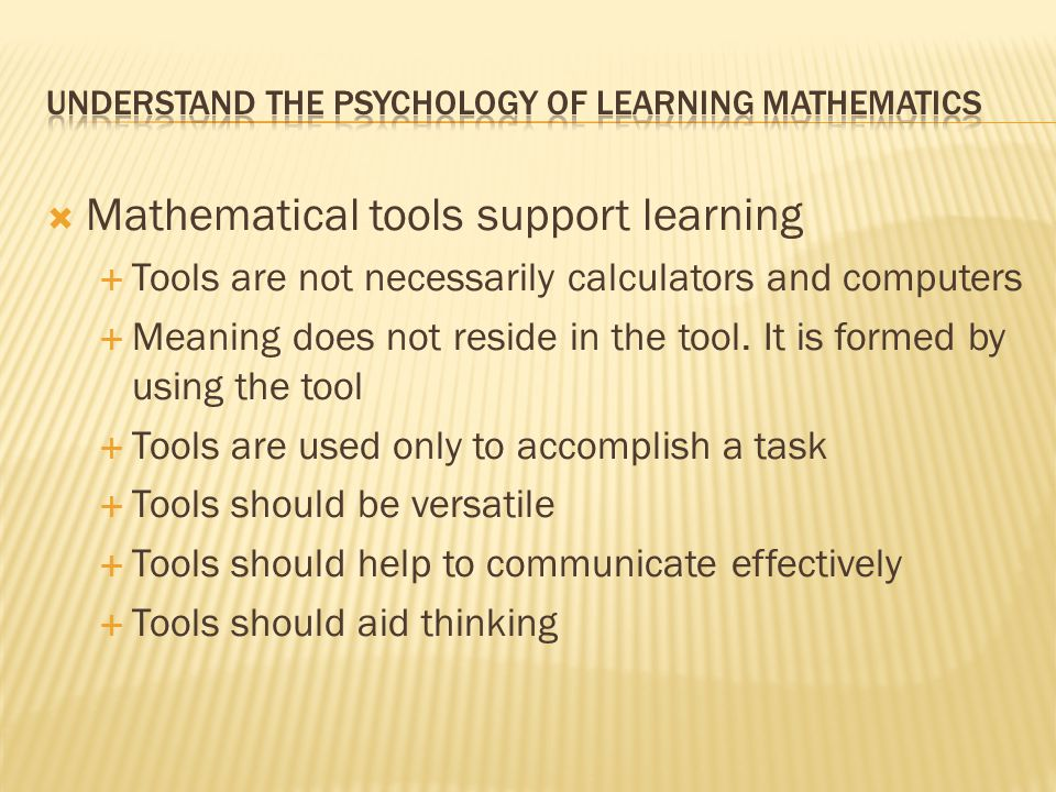  Mathematical tools support learning  Tools are not necessarily calculators and computers  Meaning does not reside in the tool. It is formed by usi