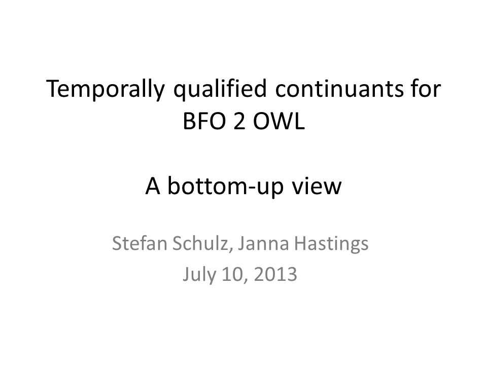 Temporally qualified continuants for BFO 2 OWL A bottom-up view Stefan Schulz, Janna Hastings July 10, 2013