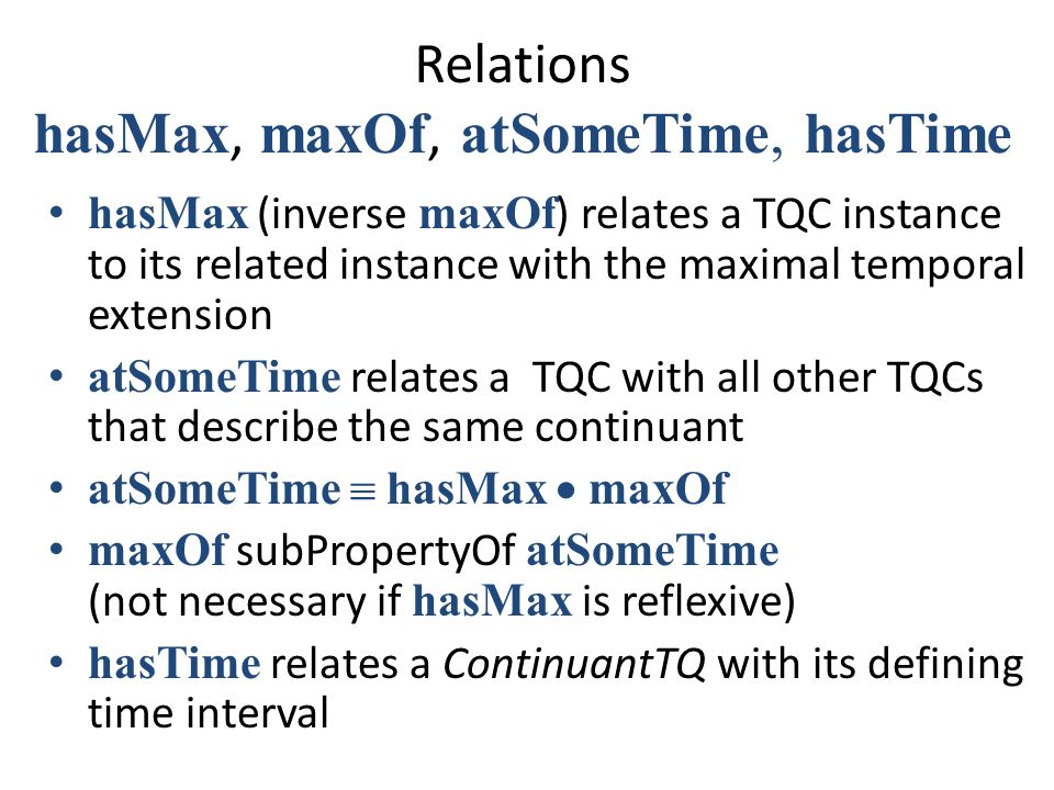 Relations hasMax, maxOf, atSomeTime, hasTime hasMax (inverse maxOf ) relates a TQC instance to its related instance with the maximal temporal extension atSomeTime relates a TQC with all other TQCs that describe the same continuant atSomeTime  hasMax  maxOf maxOf subPropertyOf atSomeTime (not necessary if hasMax is reflexive) hasTime relates a ContinuantTQ with its defining time interval
