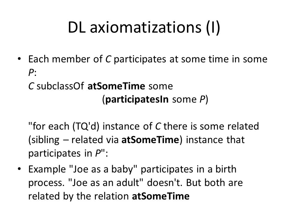 DL axiomatizations (I) Each member of C participates at some time in some P: C subclassOf atSomeTime some (participatesIn some P) for each (TQ d) instance of C there is some related (sibling – related via atSomeTime) instance that participates in P : Example Joe as a baby participates in a birth process.