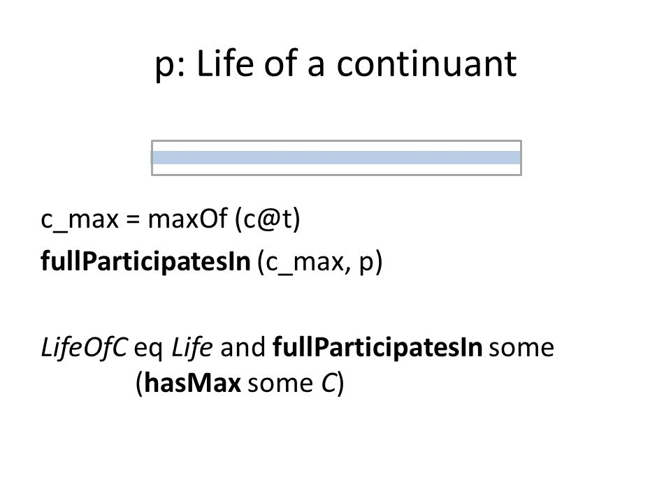 p: Life of a continuant c_max = maxOf (c@t) fullParticipatesIn (c_max, p) LifeOfC eq Life and fullParticipatesIn some (hasMax some C)