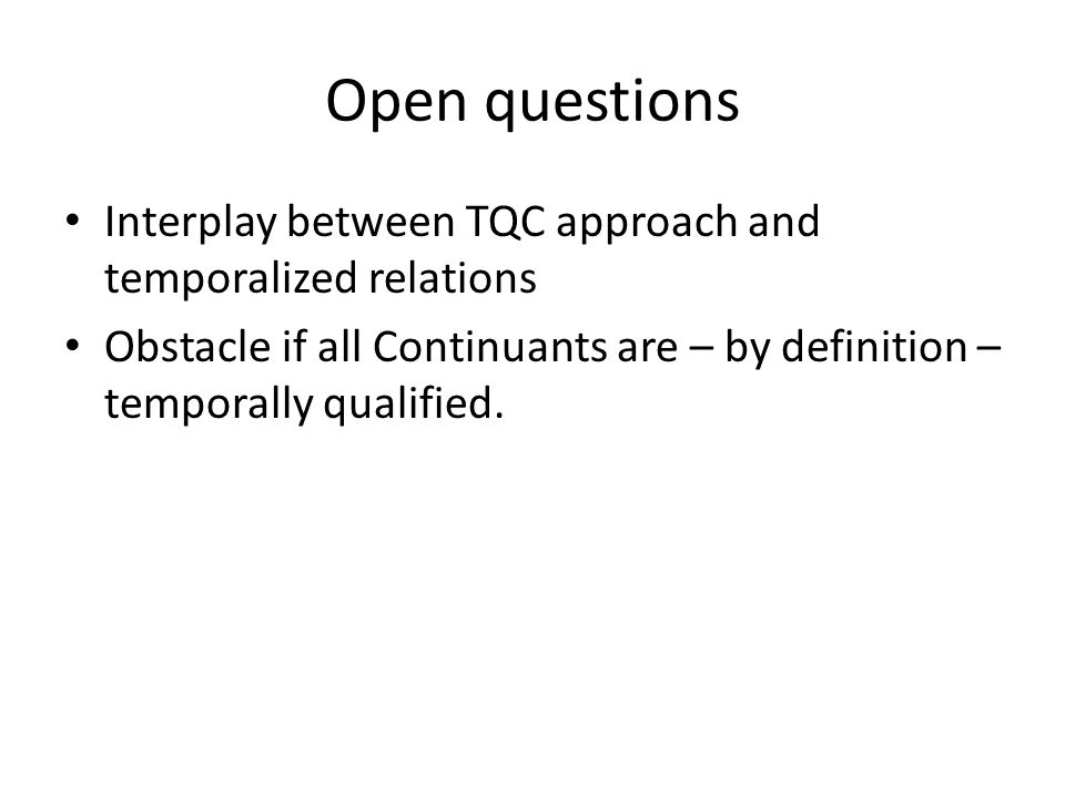 Open questions Interplay between TQC approach and temporalized relations Obstacle if all Continuants are – by definition – temporally qualified.