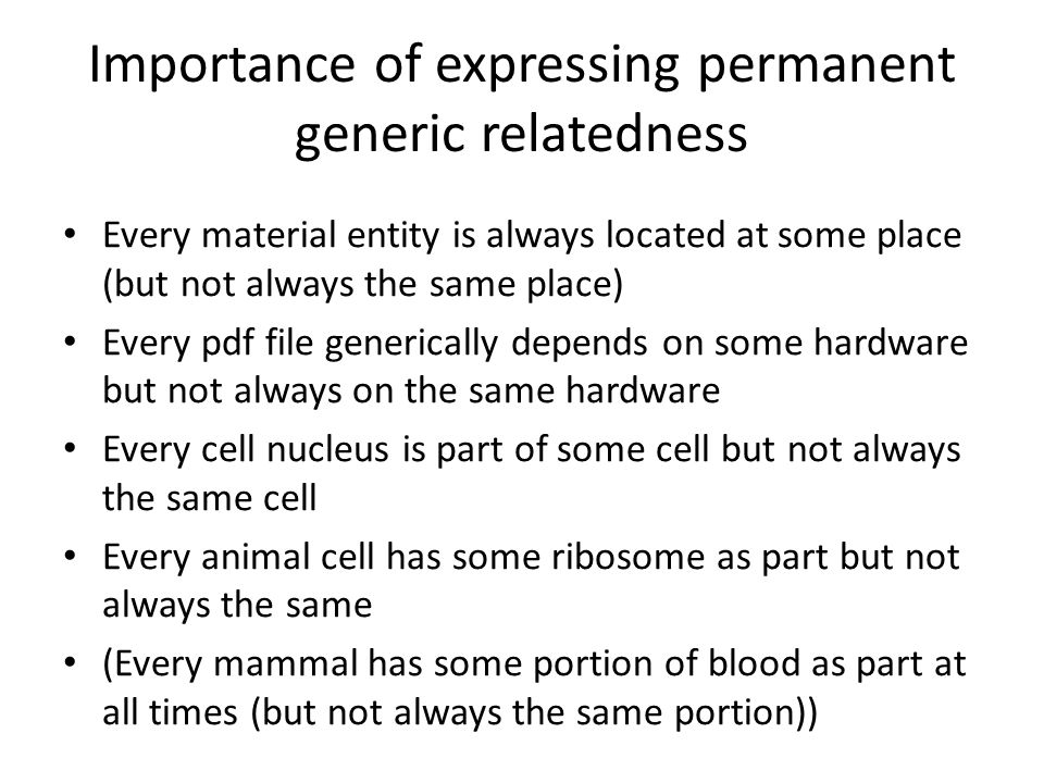 Importance of expressing permanent generic relatedness Every material entity is always located at some place (but not always the same place) Every pdf file generically depends on some hardware but not always on the same hardware Every cell nucleus is part of some cell but not always the same cell Every animal cell has some ribosome as part but not always the same (Every mammal has some portion of blood as part at all times (but not always the same portion))
